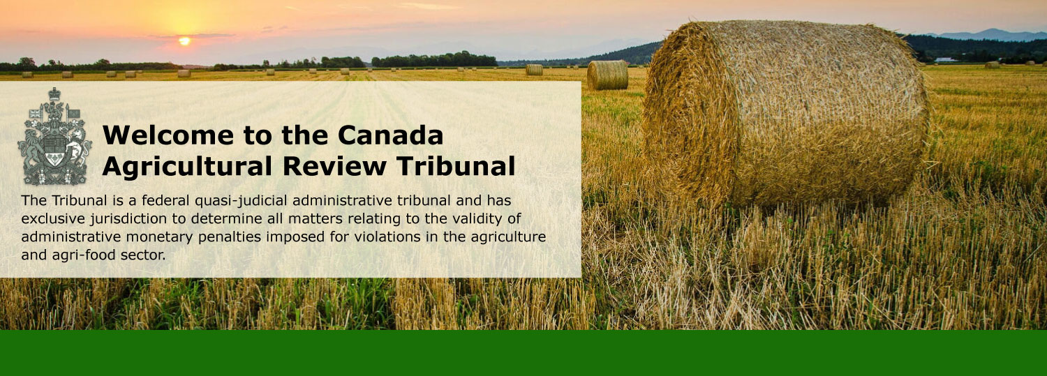 Welcome to the Canada<br>Agricultural Review Tribunal! The Canada Agricultural Review Tribunal is an independent tribunal established by the Government of Canada to provide impartial reviews of notices of violation issued by federal agencies regulating agriculture and food.